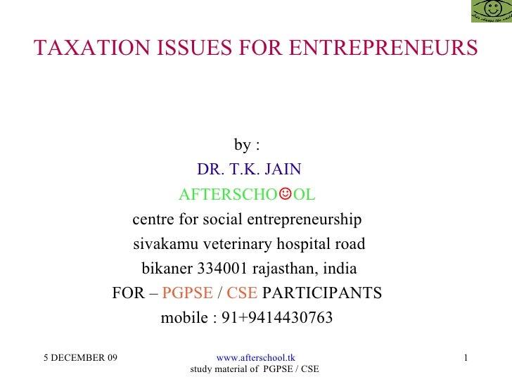 TAXATION ISSUES FOR ENTREPRENEURS by :  DR. T.K. JAIN AFTERSCHO ☺ OL  centre for social entrepreneurship  sivakamu veterin...