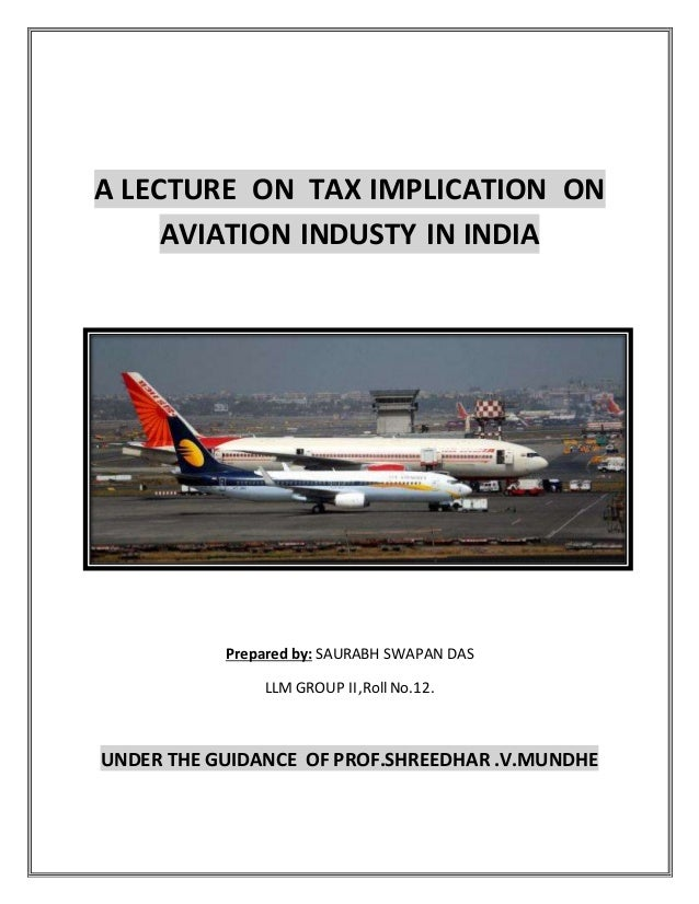 A LECTURE ON TAX IMPLICATION ON AVIATION INDUSTY IN INDIA Prepared by: SAURABH SWAPAN DAS LLM GROUP II,Roll No.12. UNDER T...