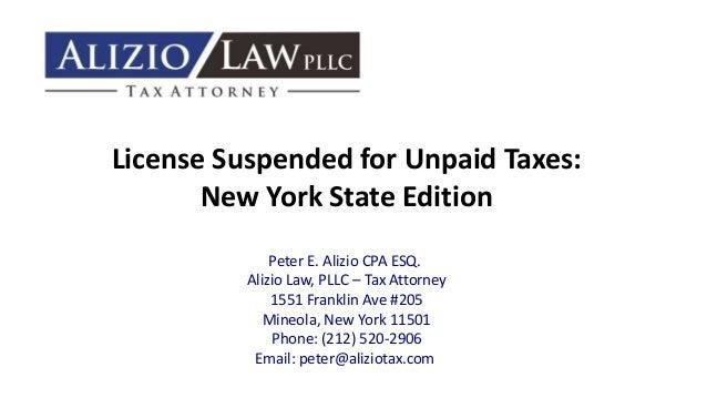 License Suspended for Unpaid Taxes: New York State Edition Peter E. Alizio CPA ESQ. Alizio Law, PLLC – Tax Attorney 1551 F...