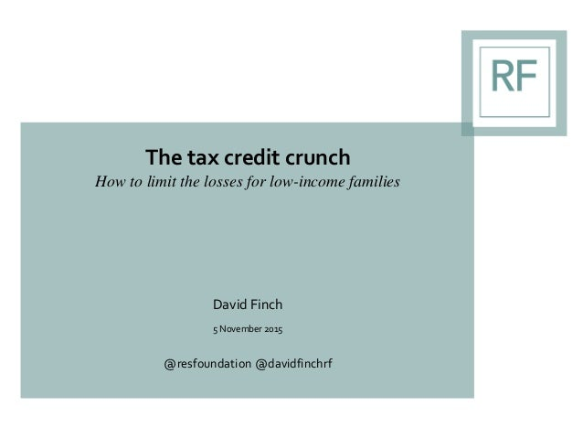 The tax credit crunch How to limit the losses for low-income families David Finch 5 November 2015 @resfoundation @davidfin...