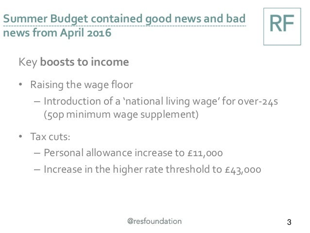 Key boosts to income • Raising the wage floor – Introduction of a 'national living wage' for over-24s (50p minimum wage su...