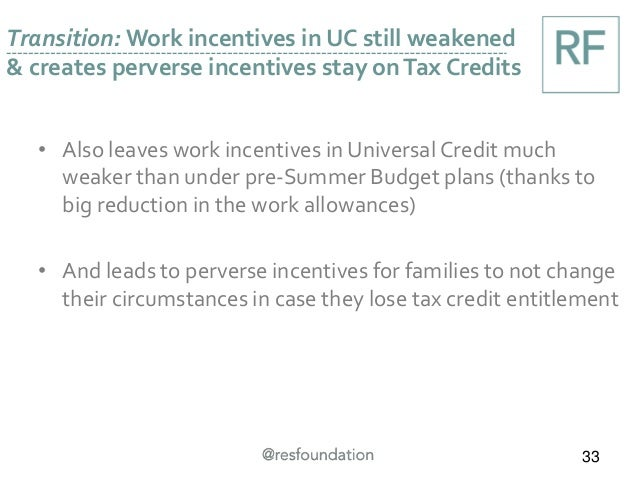 Transition: Work incentives in UC still weakened & creates perverse incentives stay onTax Credits 33 • Also leaves work in...