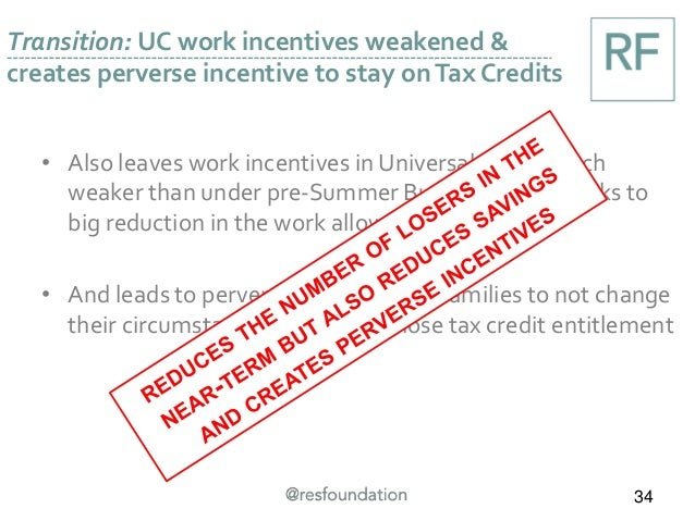 Transition: UC work incentives weakened & creates perverse incentive to stay onTax Credits 34 • Also leaves work incentive...