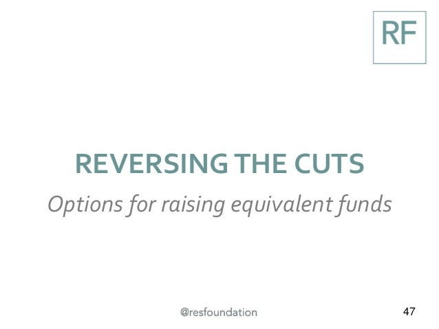 47 REVERSING THE CUTS Options for raising equivalent funds