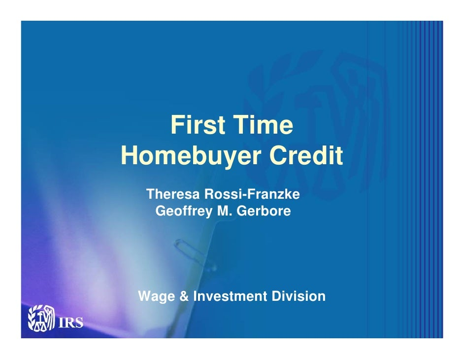 First Time Homebuyer Credit   Theresa Rossi-Franzke    Geoffrey M. Gerbore      Wage & Investment Division                ...