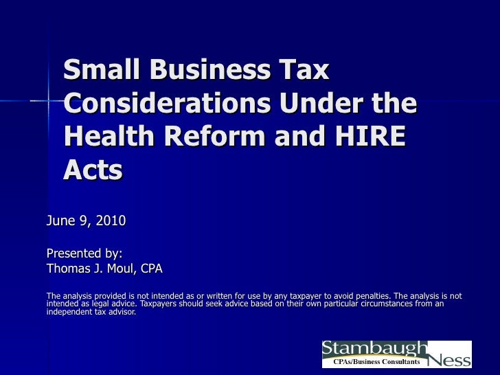 Small Business Tax Considerations Under the Health Reform and HIRE Acts June 9, 2010 Presented by: Thomas J. Moul, CPA The...