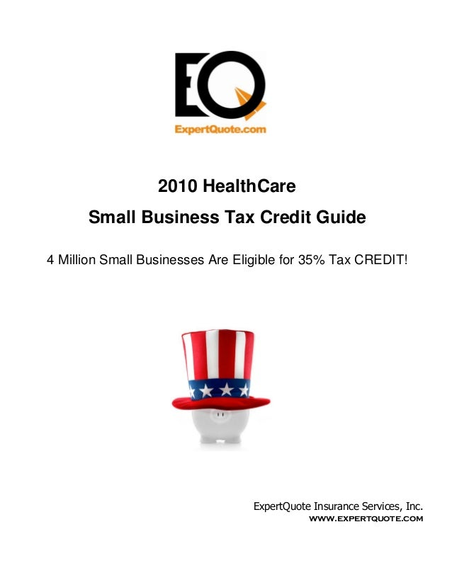 2010 HealthCare      Small Business Tax Credit Guide4 Million Small Businesses Are Eligible for 35% Tax CREDIT!           ...