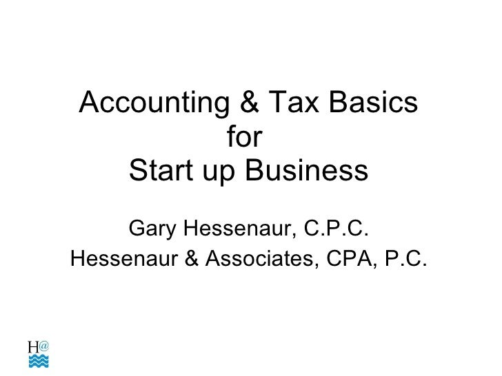 Accounting & Tax Basics for  Start up Business Gary Hessenaur, C.P.C. Hessenaur & Associates, CPA, P.C.