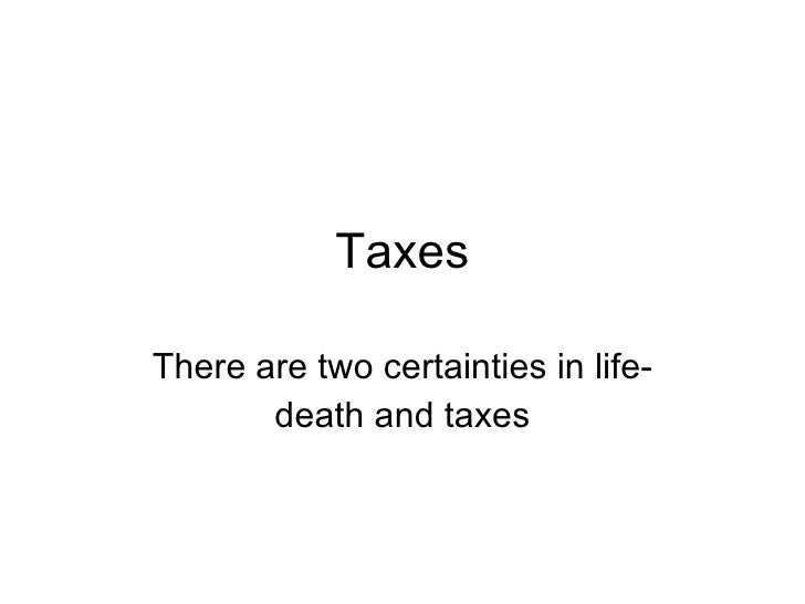 Taxes There are two certainties in life- death and taxes
