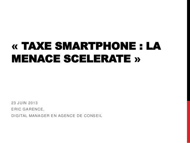 « TAXE SMARTPHONE : LAMENACE SCELERATE »23 JUIN 2013ERIC GARENCE,DIGITAL MANAGER EN AGENCE DE CONSEIL