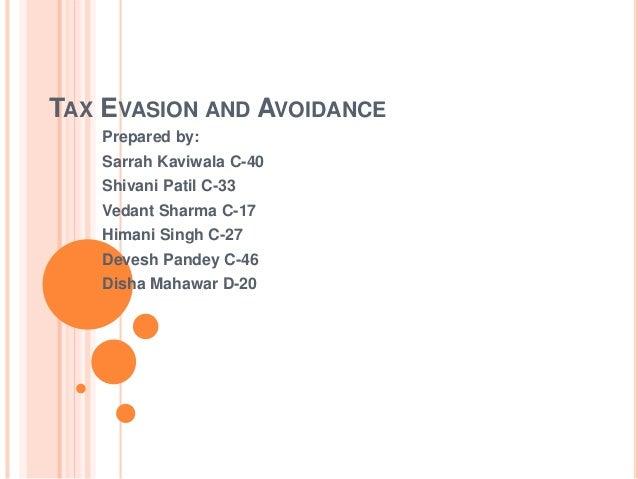 TAX EVASION AND AVOIDANCE Prepared by: Sarrah Kaviwala C-40 Shivani Patil C-33 Vedant Sharma C-17 Himani Singh C-27 Devesh...
