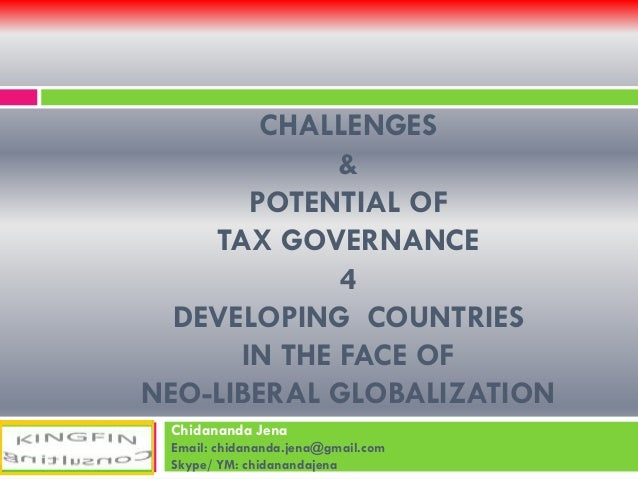CHALLENGES & POTENTIAL OF TAX GOVERNANCE 4 DEVELOPING COUNTRIES IN THE FACE OF NEO-LIBERAL GLOBALIZATION Chidananda Jena E...