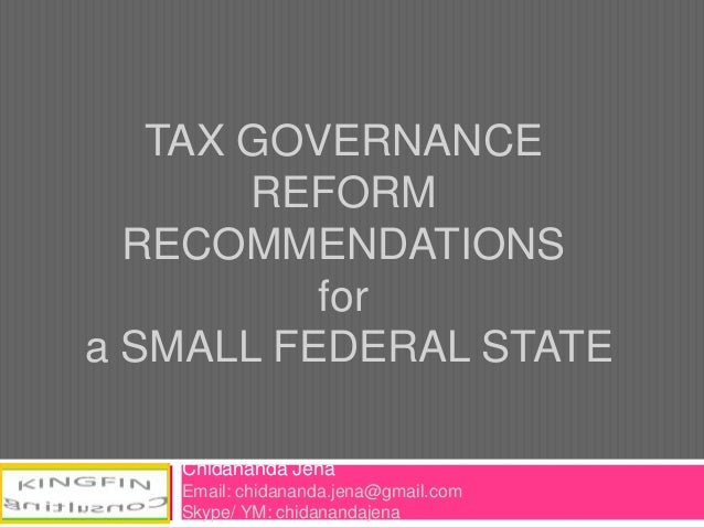 TAX GOVERNANCE REFORM RECOMMENDATIONS for a SMALL FEDERAL STATE Chidananda Jena Email: chidananda.jena@gmail.com Skype/ YM...