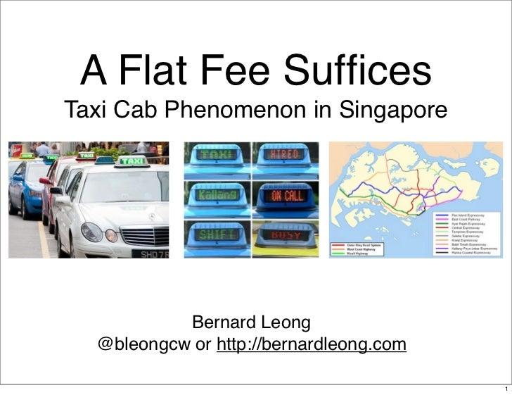 A Flat Fee SufficesTaxi Cab Phenomenon in Singapore           Bernard Leong  @bleongcw or http://bernardleong.com          ...