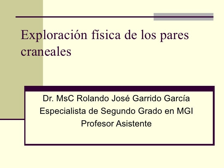 Exploración física de los pares craneales Dr. MsC Rolando José Garrido García Especialista de Segundo Grado en MGI Profeso...