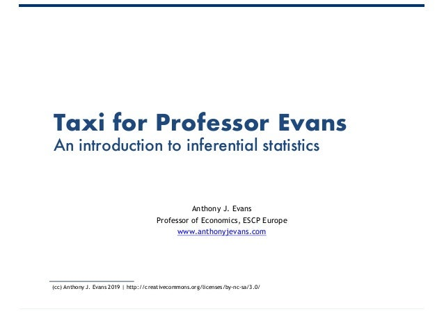 Taxi for Professor Evans An introduction to inferential statistics Anthony J. Evans Professor of Economics, ESCP Europe ww...