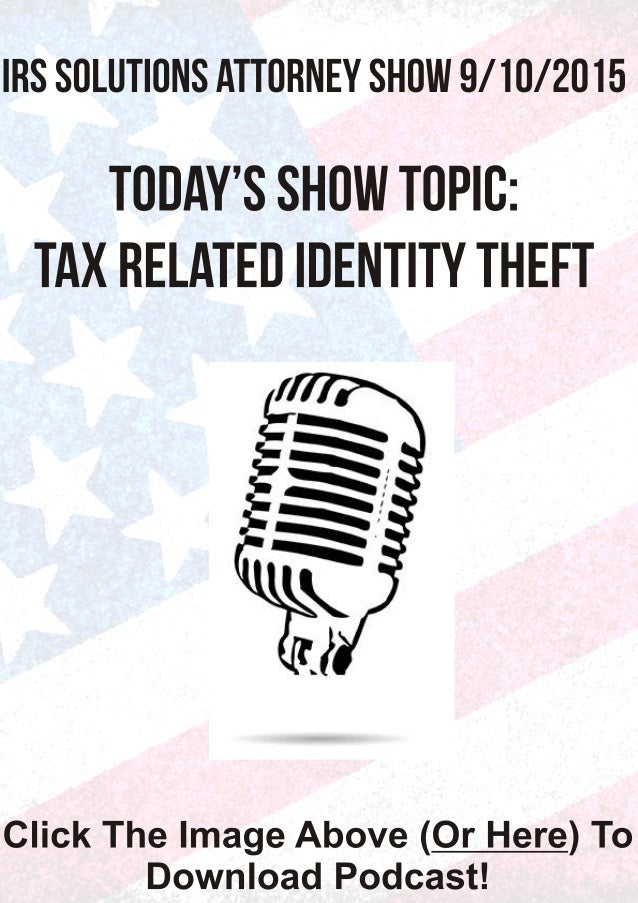 IRS SOLUTIONS ATTORNEY SHOW 9/ IO/2015  TODAY'S SHOW TOPIO:  TAX RELATED IDENTITY THEFT  Click The Image Above (Or Here) T...