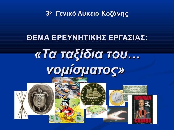 3ο Γενικό Λύκειο ΚοζάνηςΘΕΜΑ ΕΡΕΥΝΗΤΙΚΗΣ ΕΡΓΑΣΙΑΣ: «Τα ταξίδια του…   νομίσματος»