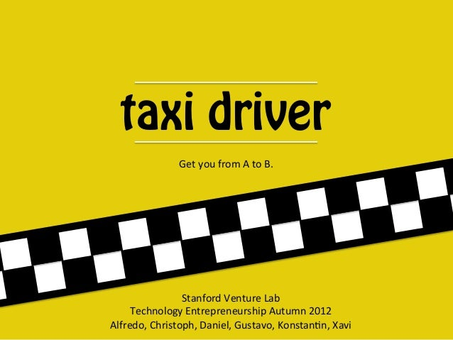 taxi driver               Get$you$from$A$to$B.$                Stanford$Venture$Lab$     Technology$Entrepreneurship$Autum...