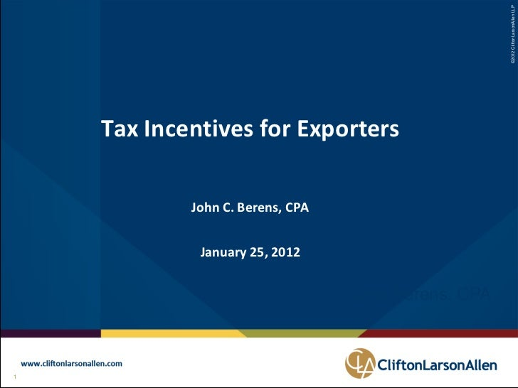©2012 CliftonLarsonAllen LLP     Tax Incentives for Exporters             John C. Berens, CPA              January 25, 201...