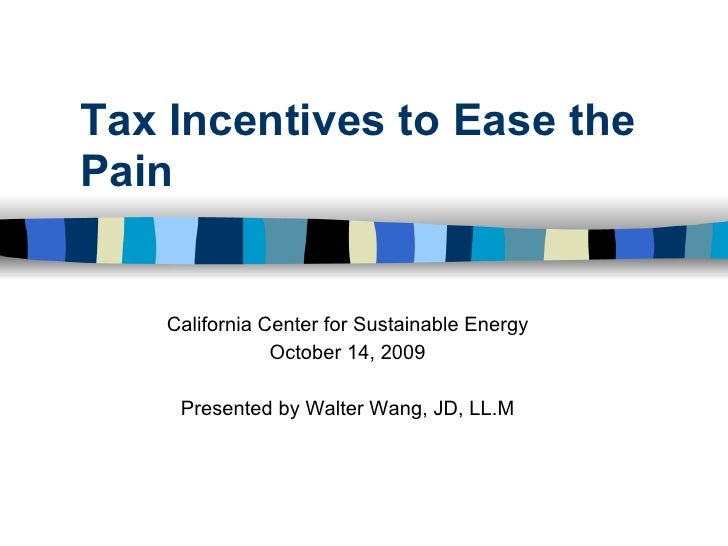 Tax Incentives to Ease the Pain       California Center for Sustainable Energy                 October 14, 2009       Pres...