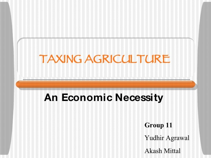 TAXING AGRICULTURE An Economic Necessity Group 11 Yudhir Agrawal Akash Mittal