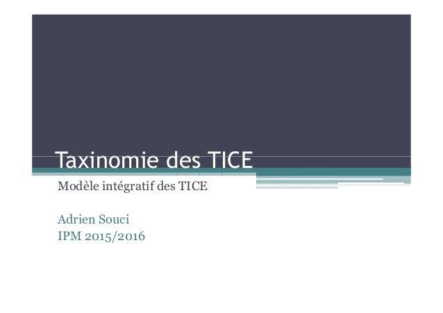 Taxinomie des TICETaxinomie des TICE Modèle intégratif des TICE Adrien Souci IPM 2015/2016