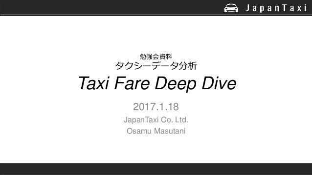 勉強会資料 タクシーデータ分析 Taxi Fare Deep Dive 2017.1.18 JapanTaxi Co. Ltd. Osamu Masutani