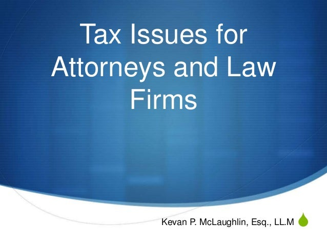S Tax Issues for Attorneys and Law Firms Kevan P. McLaughlin, Esq., LL.M