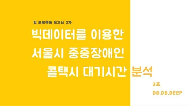 빅데이터를 이용한 서울시 중증장애인 콜택시 대기시간 분석 팀 프 로 젝 트 보 고 서 2 차 3조. DB.DB.DEEP