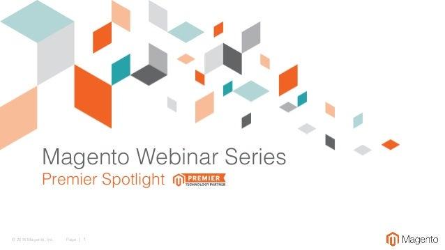 © 2016 Magento, Inc.! Page | 1! Magento Webinar Series! Premier Spotlight!