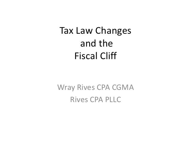 Tax Law Changes     and the   Fiscal CliffWray Rives CPA CGMA   Rives CPA PLLC