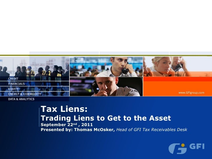 Tax Liens:Trading Liens to Get to the AssetSeptember 22nd , 2011Presented by: Thomas McOsker, Head of GFI Tax Receivables ...