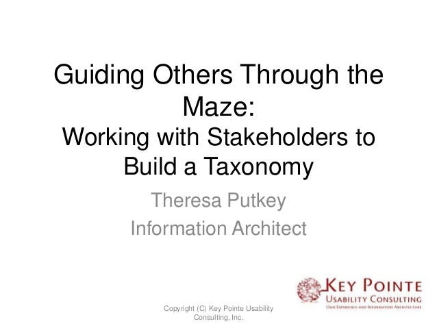 Guiding Others Through the          Maze:Working with Stakeholders to     Build a Taxonomy         Theresa Putkey      Inf...