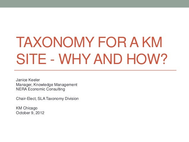 TAXONOMY FOR A KMSITE - WHY AND HOW?Janice KeelerManager, Knowledge ManagementNERA Economic ConsultingChair-Elect, SLA Tax...