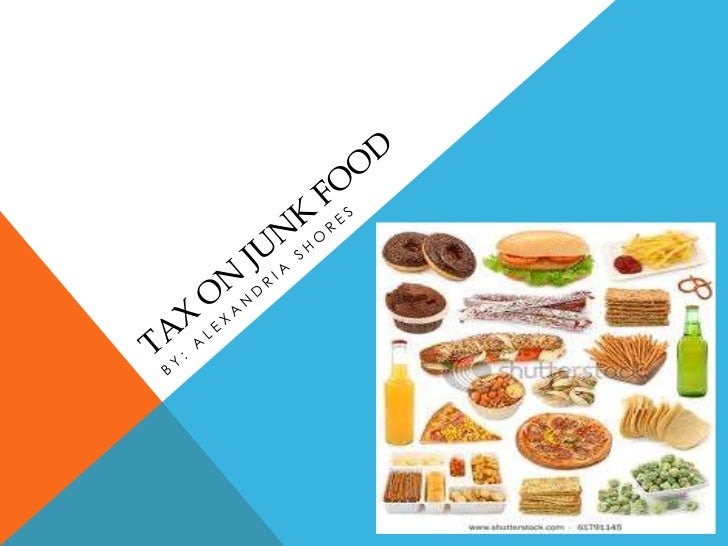 tax on junk food If junk food costs slightly more, consumers might opt for something healthier   maybe by levying a fat tax on unhealthy foods and beverages.