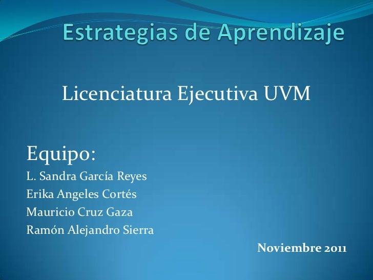 Licenciatura Ejecutiva UVMEquipo:L. Sandra García ReyesErika Angeles CortésMauricio Cruz GazaRamón Alejandro Sierra       ...