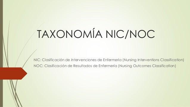TAXONOMÍA NIC/NOC  NIC: Clasificación de Intervenciones de Enfermería (Nursing Interventions Classification)  NOC: Clasifi...