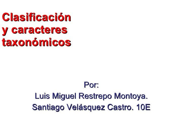 Clasificación y caracteres taxonómicos Por: Luis Miguel Restrepo Montoya. Santiago Velásquez Castro. 10E