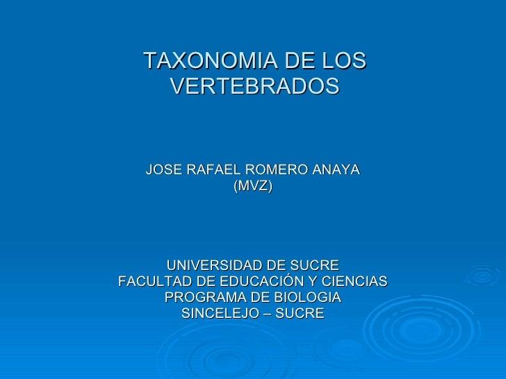 TAXONOMIA DE LOS VERTEBRADOS <ul><li>JOSE RAFAEL ROMERO ANAYA </li></ul><ul><li>(MVZ) </li></ul><ul><li>UNIVERSIDAD DE SUC...