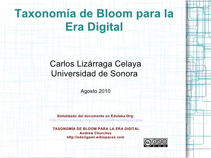 Taxonomía de Bloom para la Era Digital Carlos Lizárraga Celaya Universidad de Sonora  Agosto 2010 Sintetizado del document...