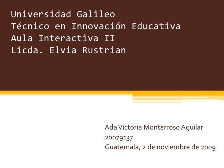 Universidad GalileoTécnico en Innovación EducativaAula Interactiva IILicda. Elvia Rustrian<br />Ada Victoria Monterroso Ag...