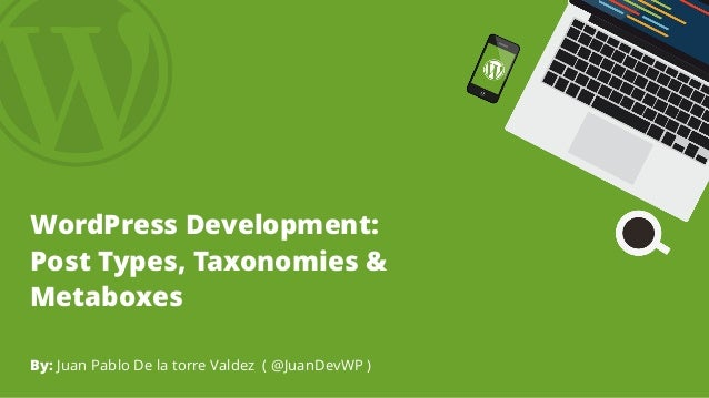 WordPress Development: Post Types, Taxonomies & Metaboxes By: Juan Pablo De la torre Valdez ( @JuanDevWP )