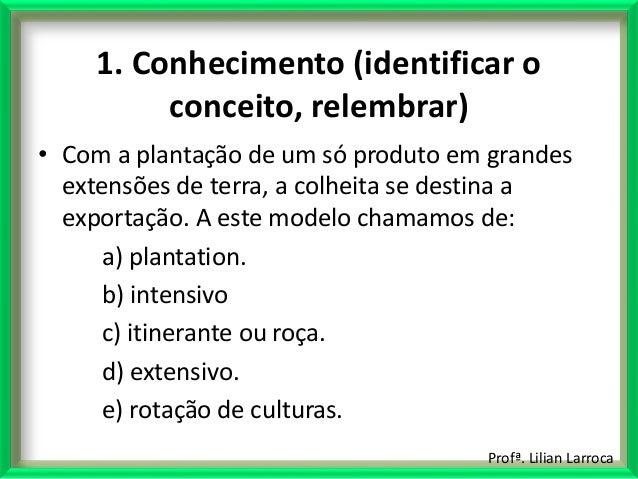 Profª. Lilian Larroca 1. Conhecimento (identificar o conceito, relembrar) • Com a plantação de um só produto em grandes ex...