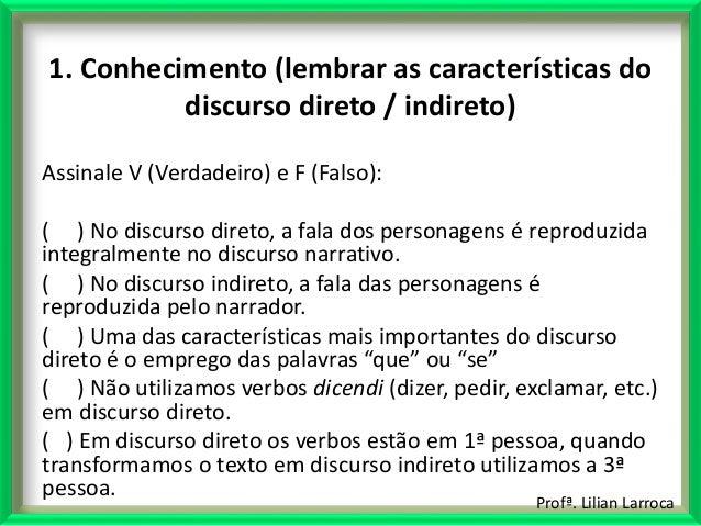 Profª. Lilian Larroca 1. Conhecimento (lembrar as características do discurso direto / indireto) Assinale V (Verdadeiro) e...