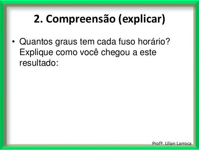 Profª. Lilian Larroca 2. Compreensão (explicar) • Quantos graus tem cada fuso horário? Explique como você chegou a este re...
