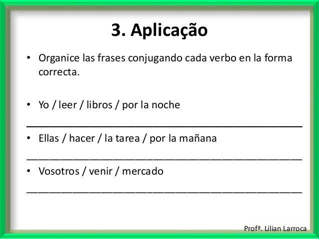 Profª. Lilian Larroca 3. Aplicação • Organice las frases conjugando cada verbo en la forma correcta. • Yo / leer / libros ...