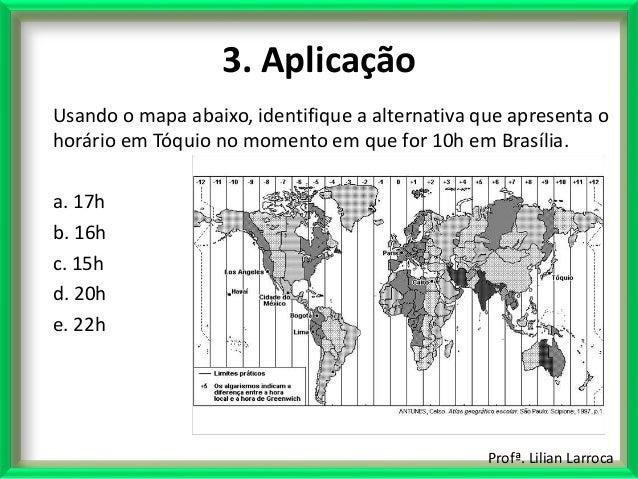 Profª. Lilian Larroca 3. Aplicação Usando o mapa abaixo, identifique a alternativa que apresenta o horário em Tóquio no mo...