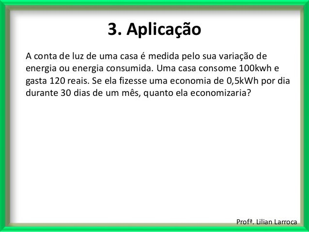 Profª. Lilian Larroca 3. Aplicação A conta de luz de uma casa é medida pelo sua variação de energia ou energia consumida. ...