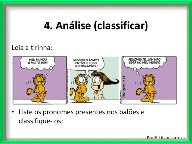 Profª. Lilian Larroca 4. Análise (classificar) Leia a tirinha: • Liste os pronomes presentes nos balões e classifique- os: